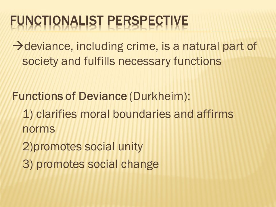  deviance, including crime, is a natural part of society and fulfills necessary functions Functions of Deviance (Durkheim): 1) clarifies moral boundaries and affirms norms 2)promotes social unity 3) promotes social change