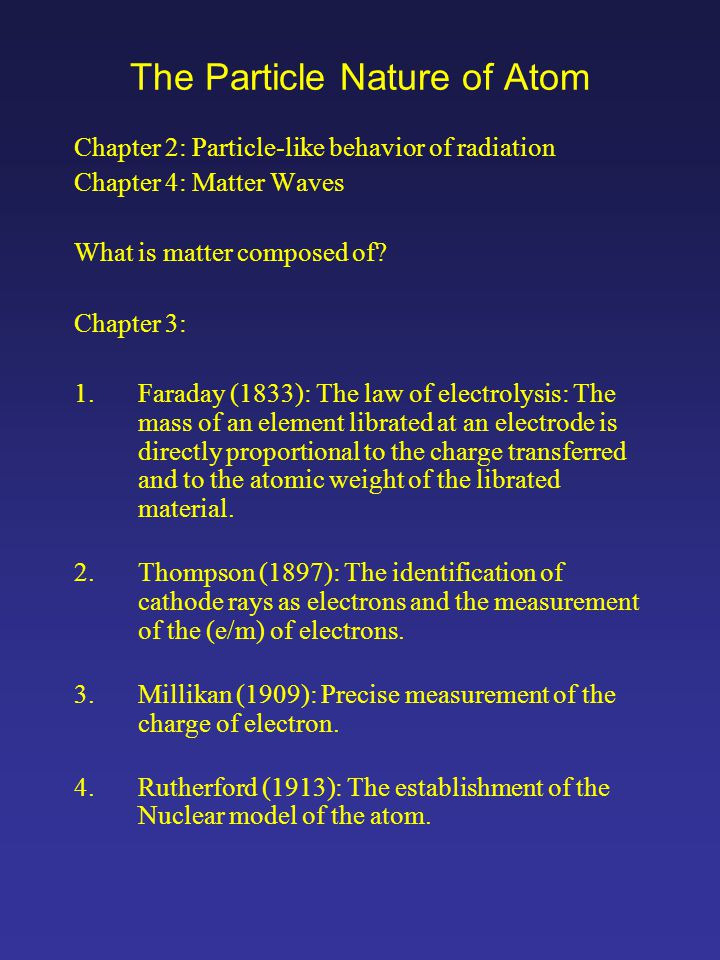 The Particle Nature of Atom Chapter 2: Particle-like behavior of radiation Chapter 4: Matter Waves What is matter composed of.