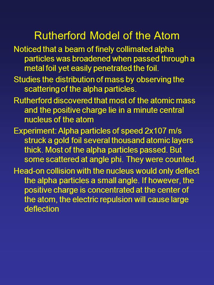 Rutherford Model of the Atom Noticed that a beam of finely collimated alpha particles was broadened when passed through a metal foil yet easily penetrated the foil.