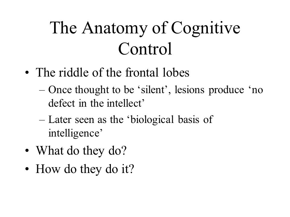 The Anatomy of Cognitive Control The riddle of the frontal lobes –Once thought to be 'silent', lesions produce 'no defect in the intellect' –Later seen as the 'biological basis of intelligence' What do they do.