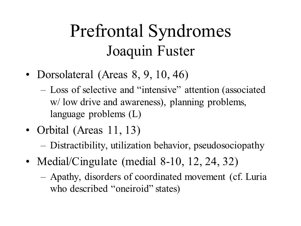 Prefrontal Syndromes Joaquin Fuster Dorsolateral (Areas 8, 9, 10, 46) –Loss of selective and intensive attention (associated w/ low drive and awareness), planning problems, language problems (L) Orbital (Areas 11, 13) –Distractibility, utilization behavior, pseudosociopathy Medial/Cingulate (medial 8-10, 12, 24, 32) –Apathy, disorders of coordinated movement (cf.