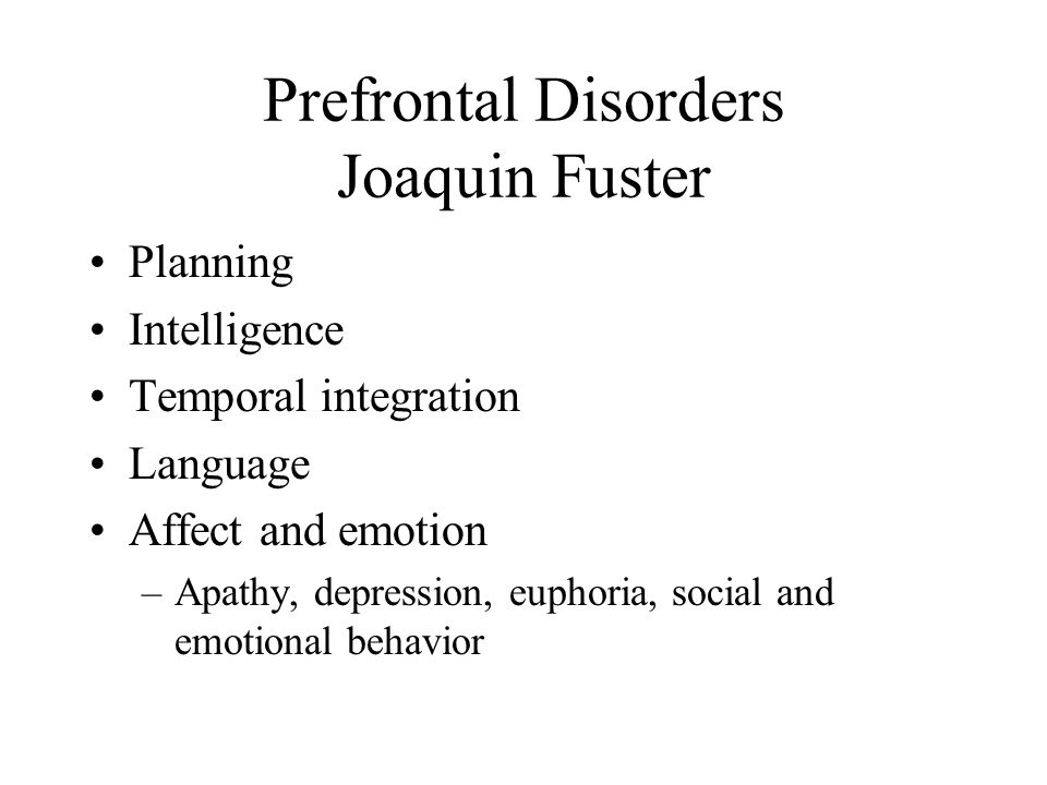 Prefrontal Disorders Joaquin Fuster Planning Intelligence Temporal integration Language Affect and emotion –Apathy, depression, euphoria, social and emotional behavior