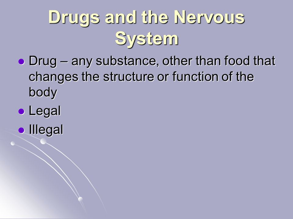 Drugs and the Nervous System Drug – any substance, other than food that changes the structure or function of the body Drug – any substance, other than food that changes the structure or function of the body Legal Legal Illegal Illegal