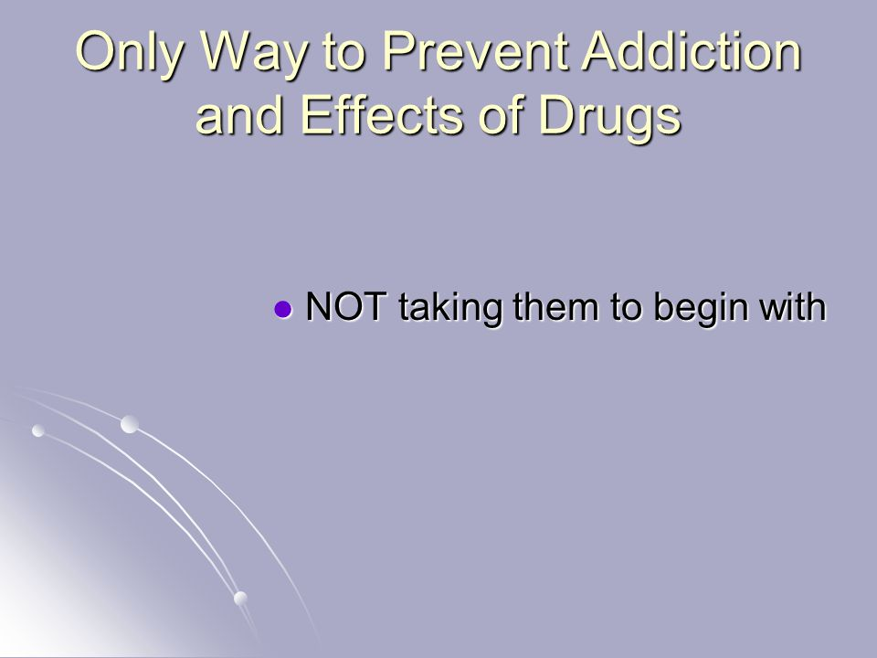 Only Way to Prevent Addiction and Effects of Drugs NOT taking them to begin with NOT taking them to begin with