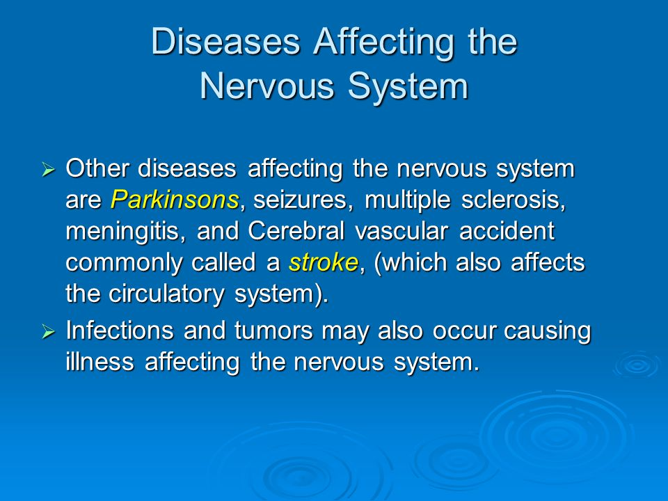Diseases Affecting the Nervous System  Other diseases affecting the nervous system are Parkinsons, seizures, multiple sclerosis, meningitis, and Cerebral vascular accident commonly called a stroke, (which also affects the circulatory system).