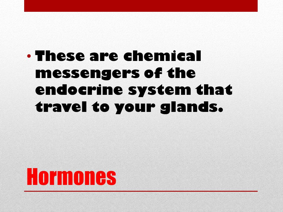 Hormones These are chemical messengers of the endocrine system that travel to your glands.