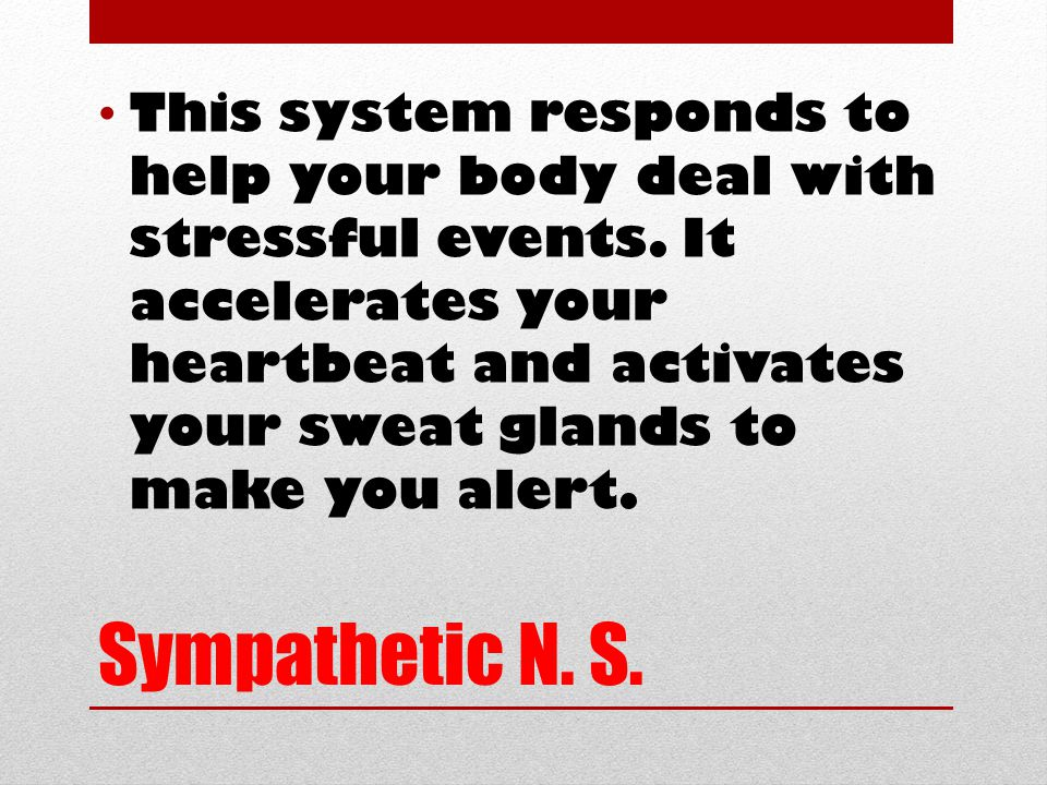 Sympathetic N. S. This system responds to help your body deal with stressful events.