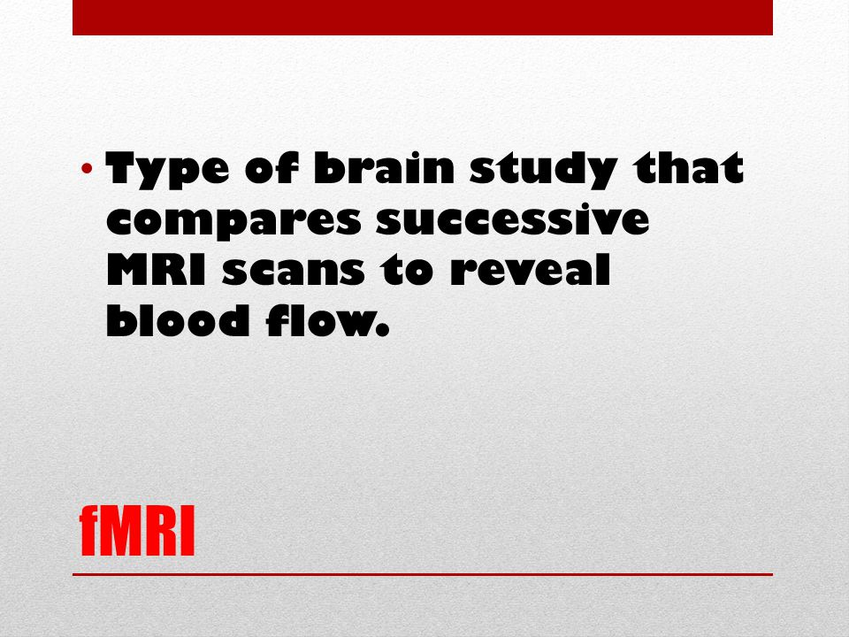 fMRI Type of brain study that compares successive MRI scans to reveal blood flow.