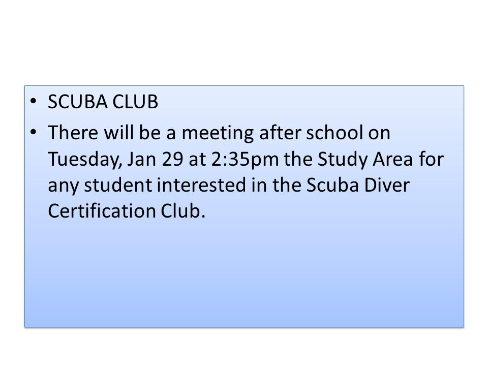 SCUBA CLUB There will be a meeting after school on Tuesday, Jan 29 at 2:35pm the Study Area for any student interested in the Scuba Diver Certification Club.
