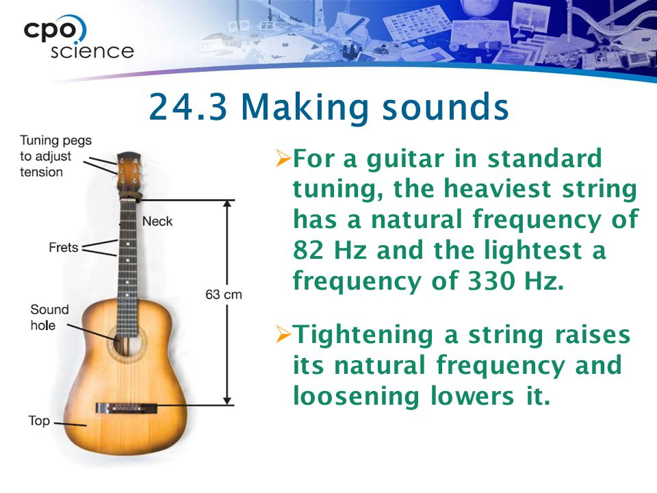 24.3 Making sounds  For a guitar in standard tuning, the heaviest string has a natural frequency of 82 Hz and the lightest a frequency of 330 Hz.