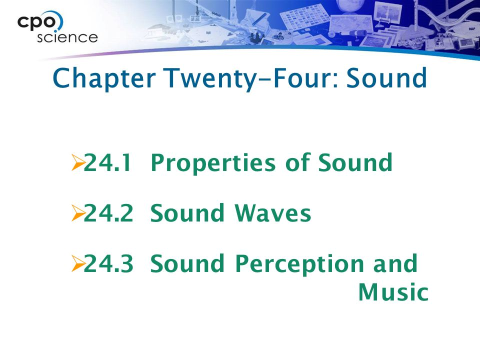 Chapter Twenty-Four: Sound  24.1 Properties of Sound  24.2 Sound Waves  24.3 Sound Perception and Music