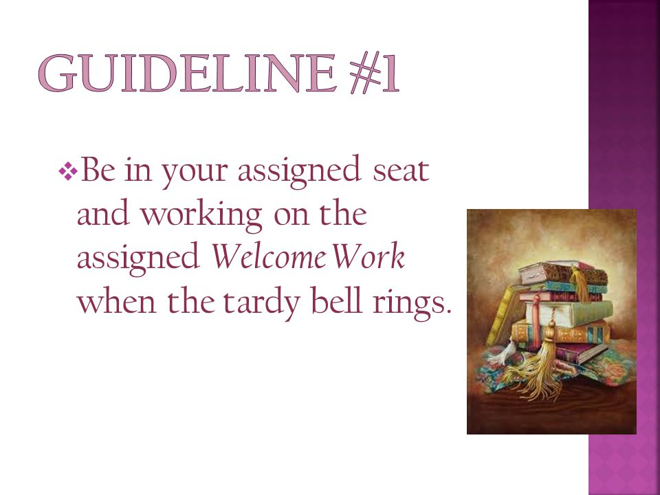  Be in your assigned seat and working on the assigned Welcome Work when the tardy bell rings.