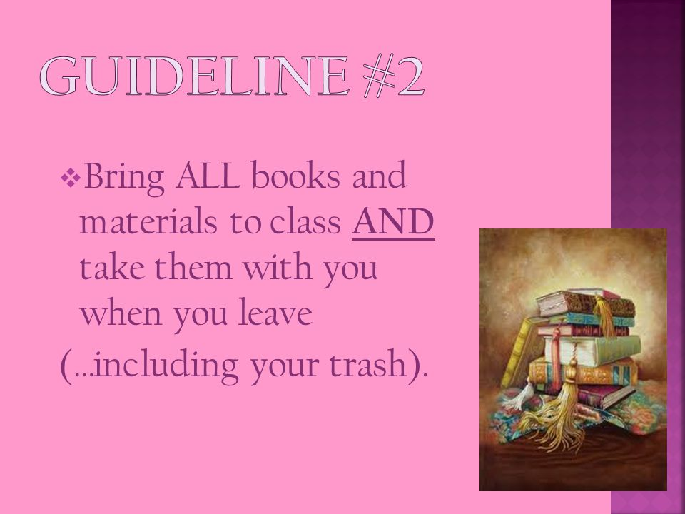  Bring ALL books and materials to class AND take them with you when you leave (…including your trash).
