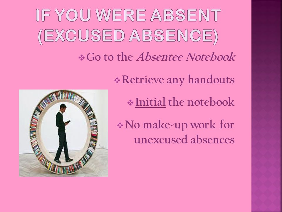  Go to the Absentee Notebook  Retrieve any handouts  Initial the notebook  No make-up work for unexcused absences