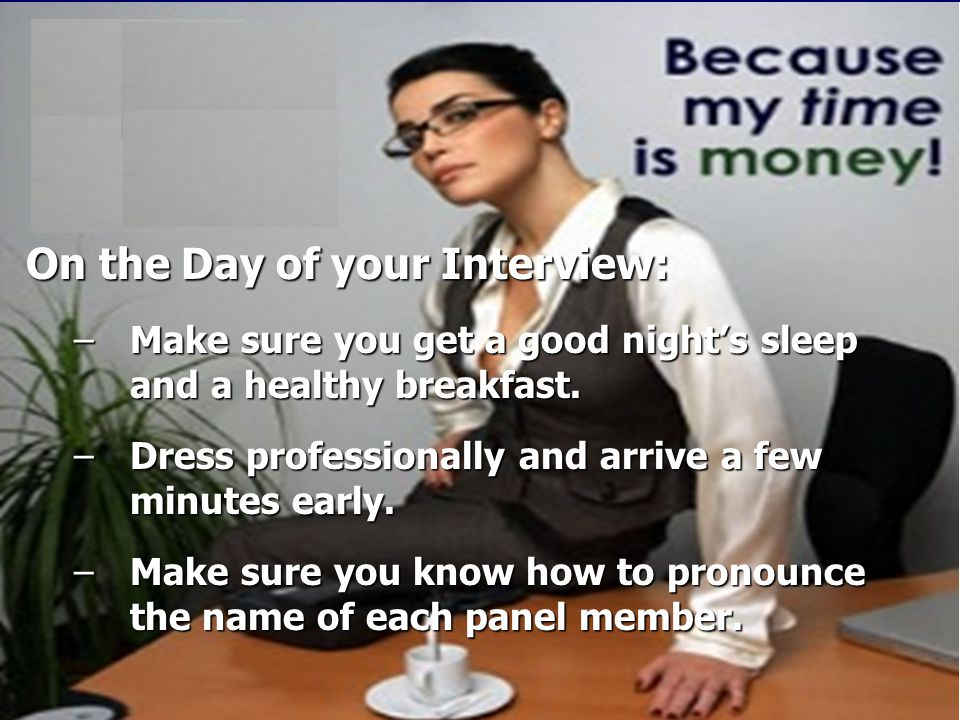 On the Day of your Interview: –Make sure you get a good night's sleep and a healthy breakfast.