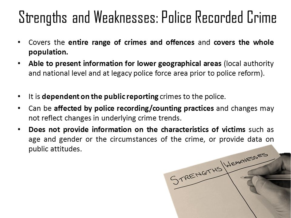 Strengths and Weaknesses: Police Recorded Crime Covers the entire range of crimes and offences and covers the whole population.