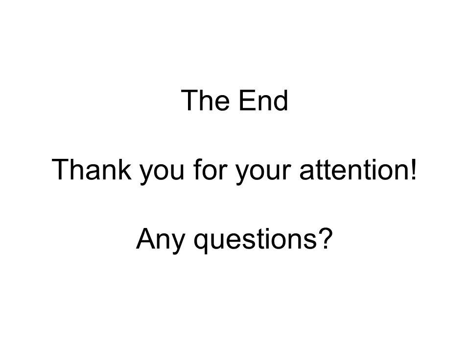 The End Thank you for your attention! Any questions