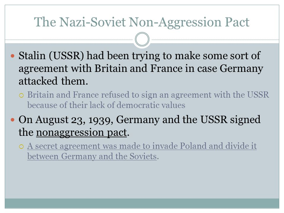 The Nazi-Soviet Non-Aggression Pact Stalin (USSR) had been trying to make some sort of agreement with Britain and France in case Germany attacked them.