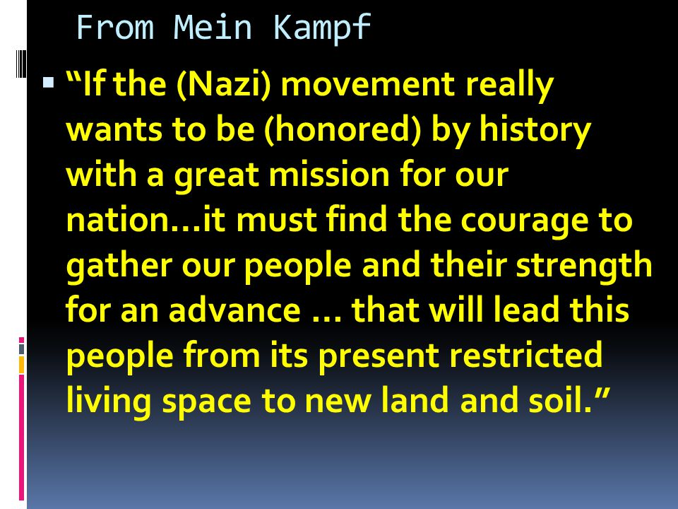 From Mein Kampf  If the (Nazi) movement really wants to be (honored) by history with a great mission for our nation…it must find the courage to gather our people and their strength for an advance … that will lead this people from its present restricted living space to new land and soil.