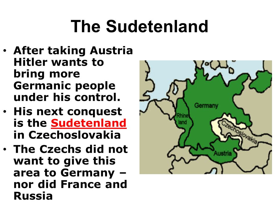 The Sudetenland After taking Austria Hitler wants to bring more Germanic people under his control.