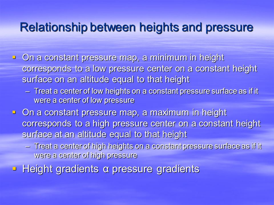 Relationship between heights and pressure  On a constant pressure map, a minimum in height corresponds to a low pressure center on a constant height surface on an altitude equal to that height –Treat a center of low heights on a constant pressure surface as if it were a center of low pressure  On a constant pressure map, a maximum in height corresponds to a high pressure center on a constant height surface at an altitude equal to that height –Treat a center of high heights on a constant pressure surface as if it were a center of high pressure  Height gradients α pressure gradients