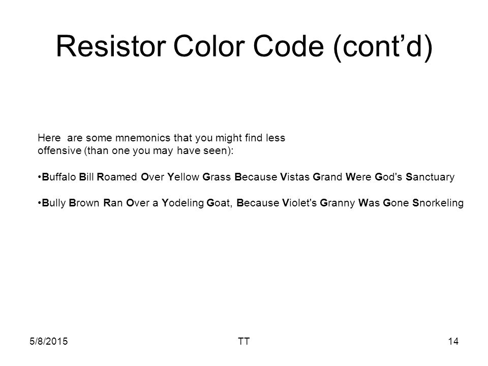 5/8/2015TT14 Resistor Color Code (cont'd) Here are some mnemonics that you might find less offensive (than one you may have seen): Buffalo Bill Roamed Over Yellow Grass Because Vistas Grand Were God s Sanctuary Bully Brown Ran Over a Yodeling Goat, Because Violet s Granny Was Gone Snorkeling