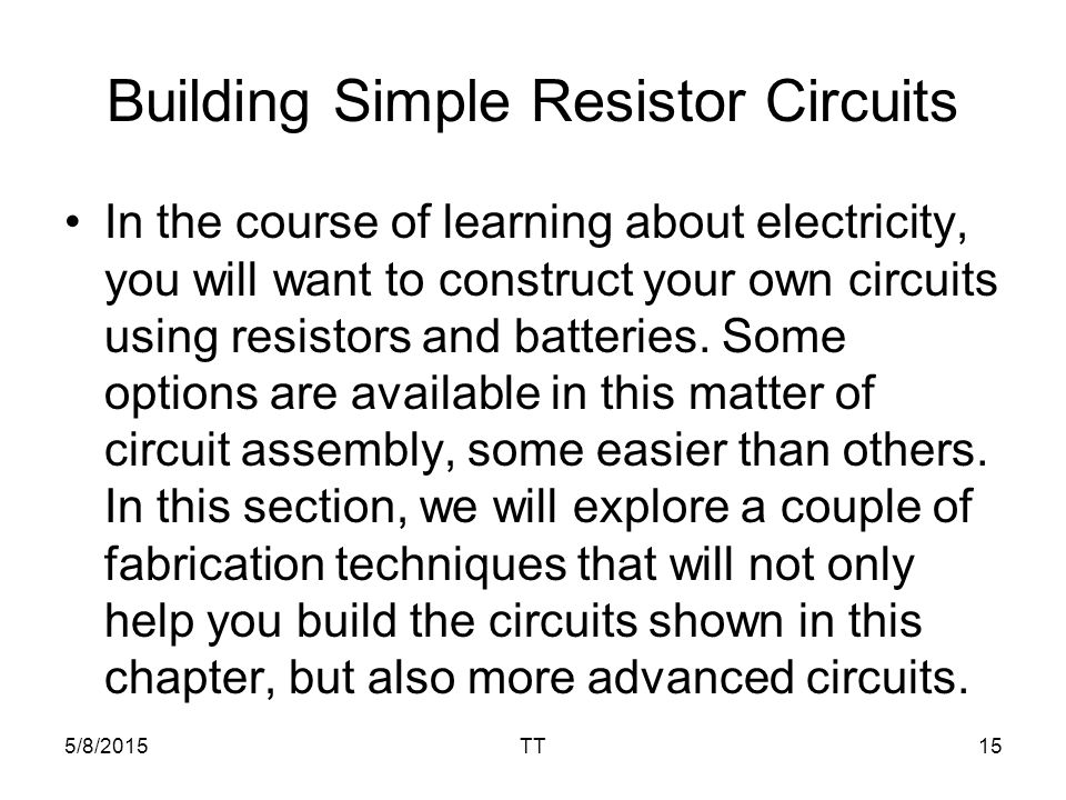5/8/2015TT15 Building Simple Resistor Circuits In the course of learning about electricity, you will want to construct your own circuits using resistors and batteries.