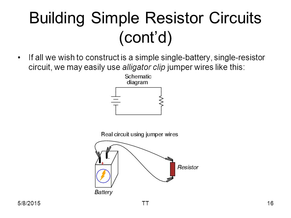 5/8/2015TT16 Building Simple Resistor Circuits (cont'd) If all we wish to construct is a simple single-battery, single-resistor circuit, we may easily use alligator clip jumper wires like this: