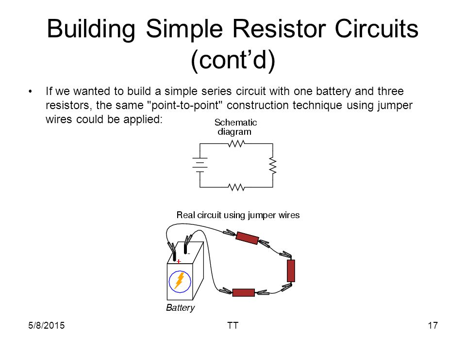 5/8/2015TT17 Building Simple Resistor Circuits (cont'd) If we wanted to build a simple series circuit with one battery and three resistors, the same point-to-point construction technique using jumper wires could be applied: