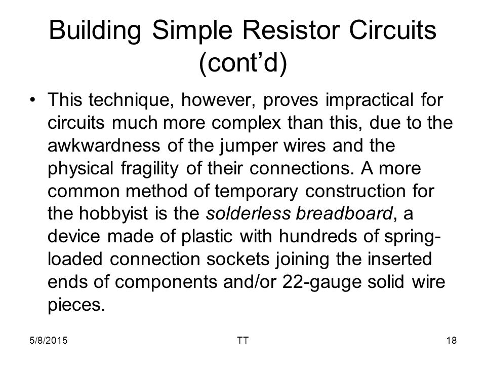 5/8/2015TT18 Building Simple Resistor Circuits (cont'd) This technique, however, proves impractical for circuits much more complex than this, due to the awkwardness of the jumper wires and the physical fragility of their connections.