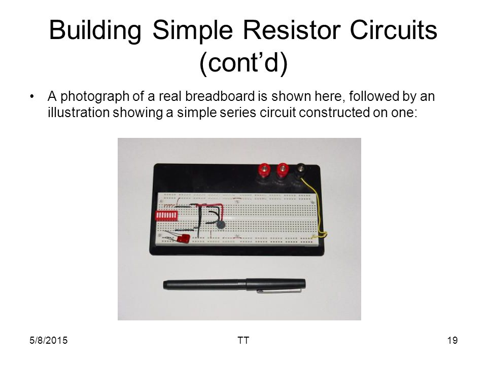 5/8/2015TT19 Building Simple Resistor Circuits (cont'd) A photograph of a real breadboard is shown here, followed by an illustration showing a simple series circuit constructed on one: