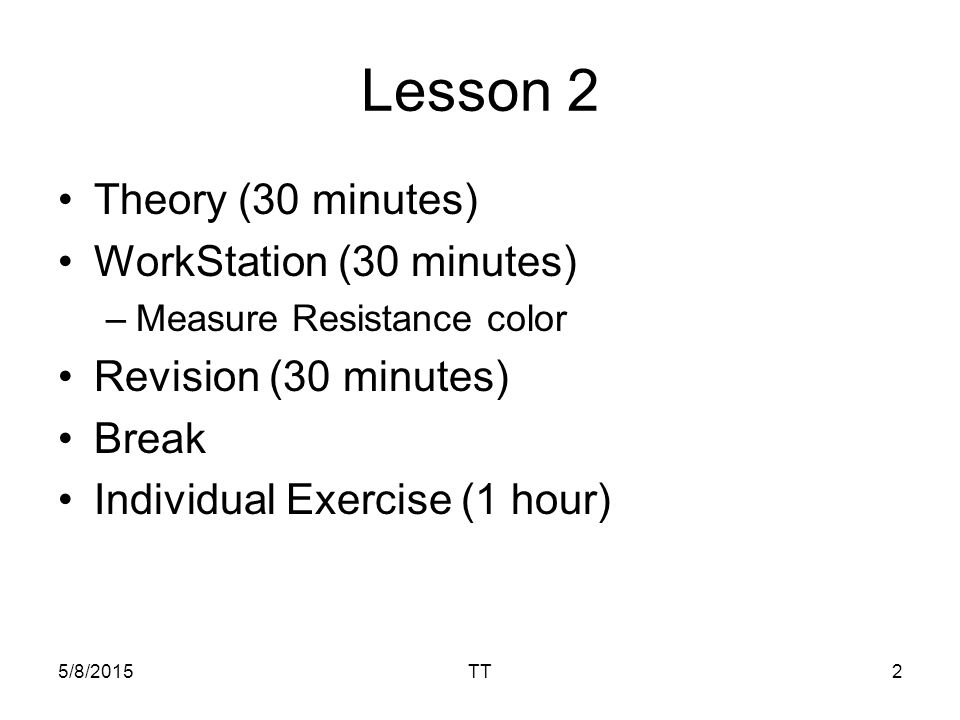 Lesson 2 Theory (30 minutes) WorkStation (30 minutes) –Measure Resistance color Revision (30 minutes) Break Individual Exercise (1 hour) 5/8/2015TT2