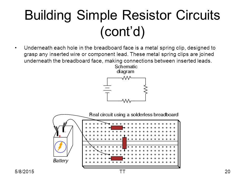 5/8/2015TT20 Building Simple Resistor Circuits (cont'd) Underneath each hole in the breadboard face is a metal spring clip, designed to grasp any inserted wire or component lead.