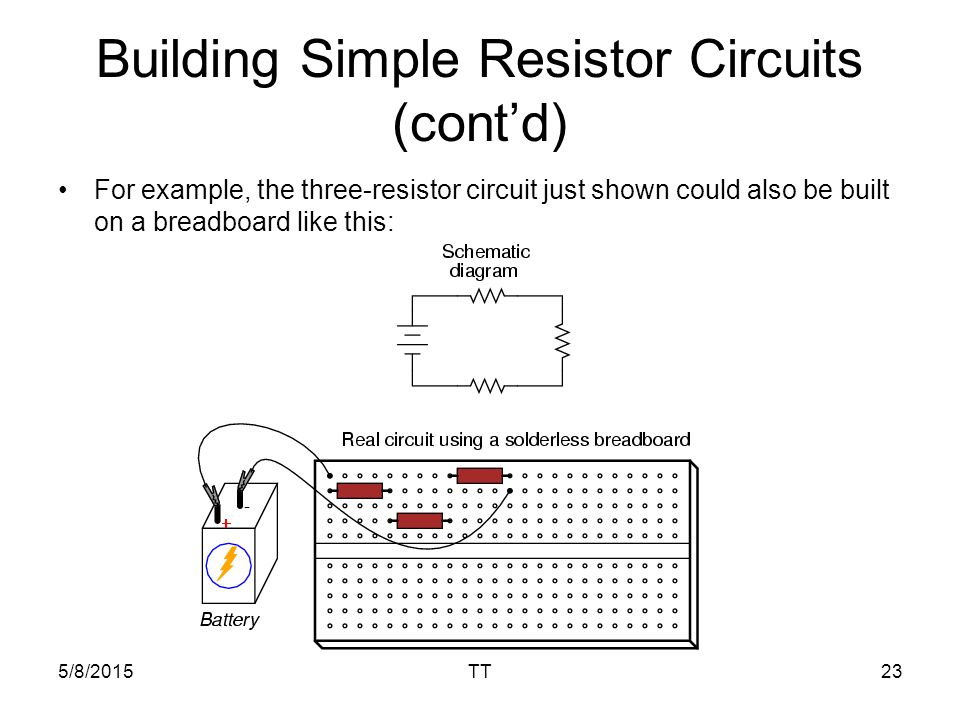 5/8/2015TT23 Building Simple Resistor Circuits (cont'd) For example, the three-resistor circuit just shown could also be built on a breadboard like this: