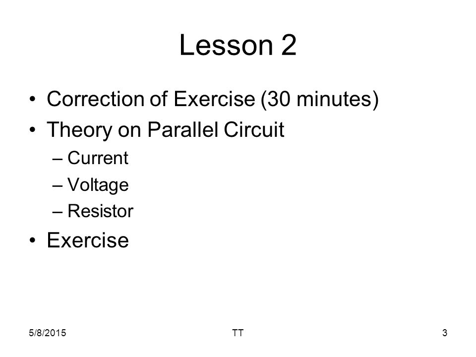 Lesson 2 Correction of Exercise (30 minutes) Theory on Parallel Circuit –Current –Voltage –Resistor Exercise 5/8/2015TT3