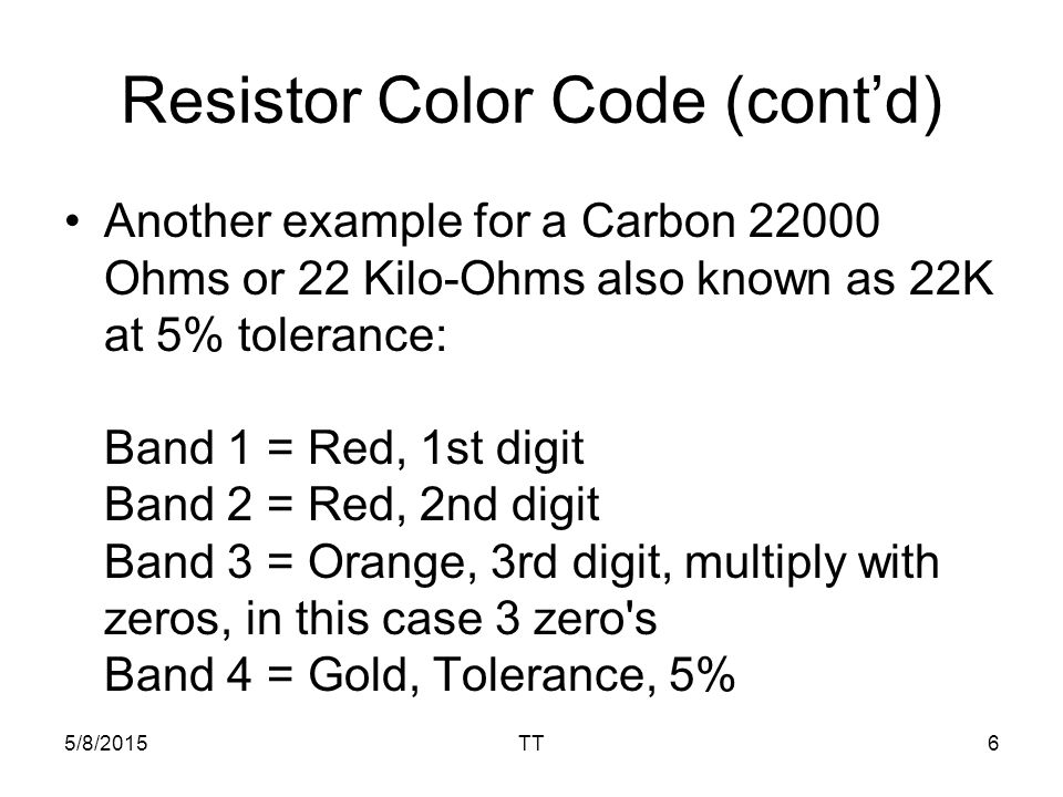 5/8/2015TT6 Resistor Color Code (cont'd) Another example for a Carbon Ohms or 22 Kilo-Ohms also known as 22K at 5% tolerance: Band 1 = Red, 1st digit Band 2 = Red, 2nd digit Band 3 = Orange, 3rd digit, multiply with zeros, in this case 3 zero s Band 4 = Gold, Tolerance, 5%