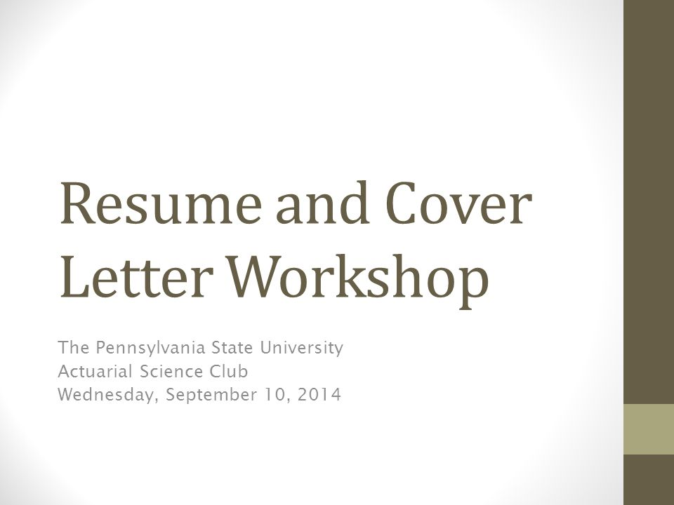 Resume and Cover Letter Workshop The Pennsylvania State University Actuarial Science Club Wednesday, September 10, 2014