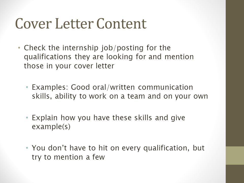 Cover Letter Content Check the internship job/posting for the qualifications they are looking for and mention those in your cover letter Examples: Good oral/written communication skills, ability to work on a team and on your own Explain how you have these skills and give example(s) You don't have to hit on every qualification, but try to mention a few