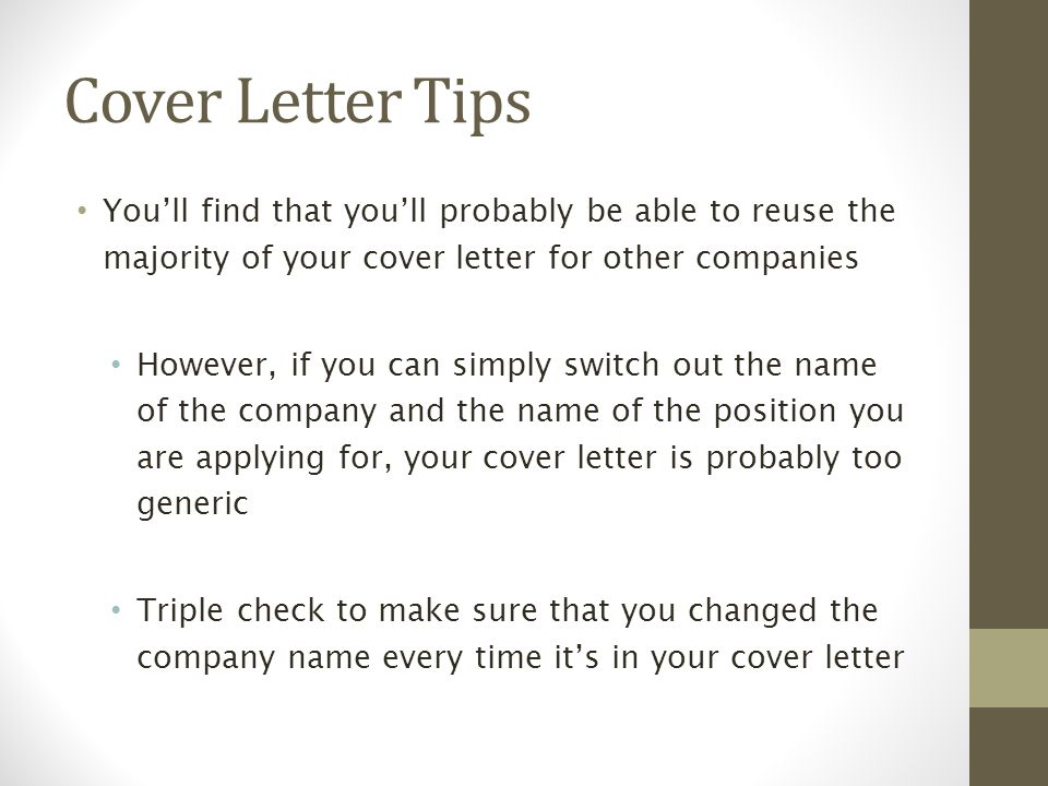 Cover Letter Tips You'll find that you'll probably be able to reuse the majority of your cover letter for other companies However, if you can simply switch out the name of the company and the name of the position you are applying for, your cover letter is probably too generic Triple check to make sure that you changed the company name every time it's in your cover letter