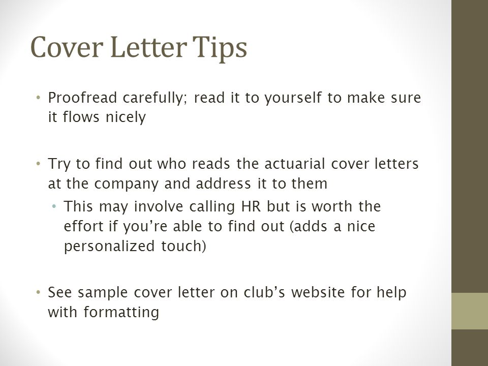 Cover Letter Tips Proofread carefully; read it to yourself to make sure it flows nicely Try to find out who reads the actuarial cover letters at the company and address it to them This may involve calling HR but is worth the effort if you're able to find out (adds a nice personalized touch) See sample cover letter on club's website for help with formatting