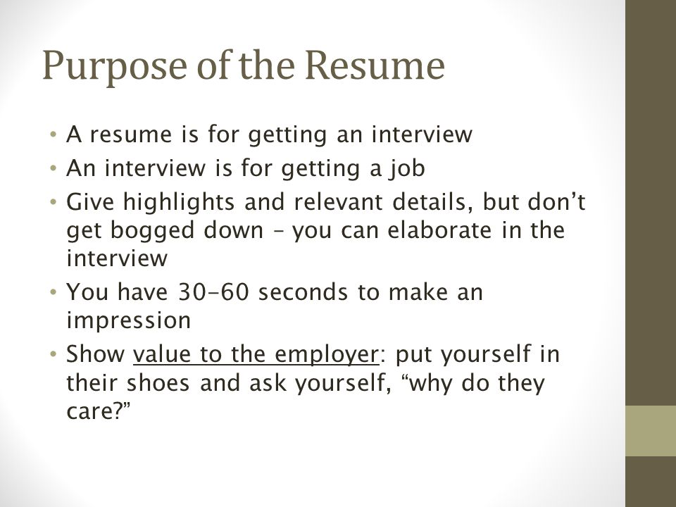 Purpose of the Resume A resume is for getting an interview An interview is for getting a job Give highlights and relevant details, but don't get bogged down – you can elaborate in the interview You have seconds to make an impression Show value to the employer: put yourself in their shoes and ask yourself, why do they care