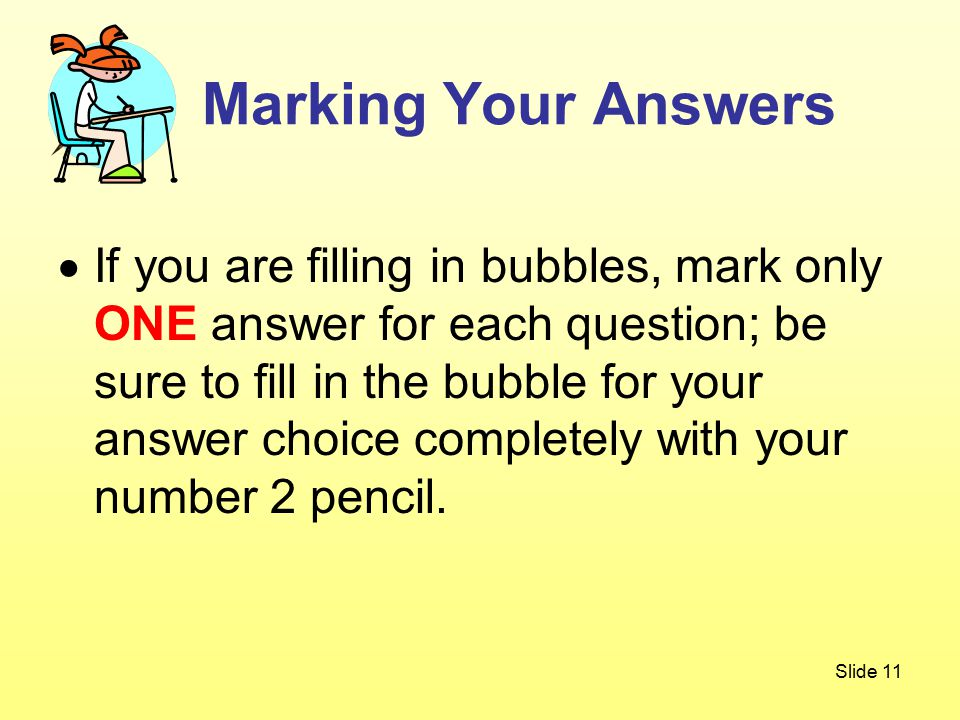Slide 11  If you are filling in bubbles, mark only ONE answer for each question; be sure to fill in the bubble for your answer choice completely with your number 2 pencil.