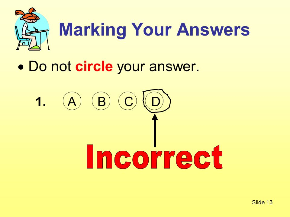 Slide 13  Do not circle your answer. 1. A B C D Marking Your Answers