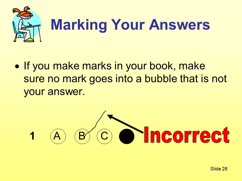 Slide 26  If you make marks in your book, make sure no mark goes into a bubble that is not your answer.