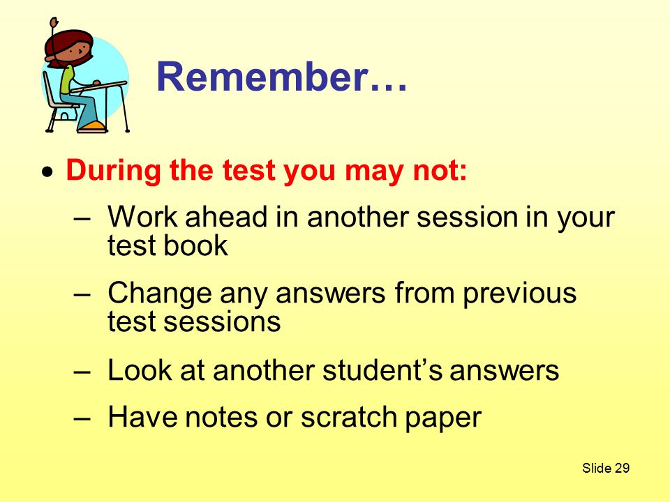 Slide 29 Remember…  During the test you may not: –Work ahead in another session in your test book –Change any answers from previous test sessions –Look at another student's answers –Have notes or scratch paper