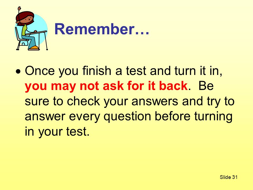 Slide 31  Once you finish a test and turn it in, you may not ask for it back.