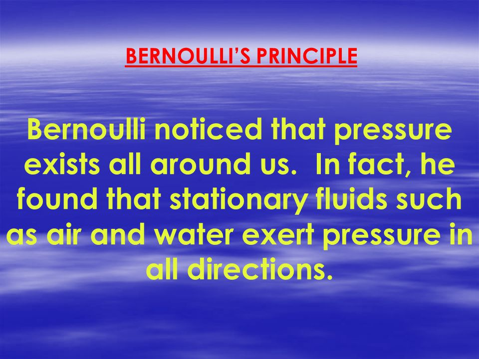 Bernoulli noticed that pressure exists all around us.