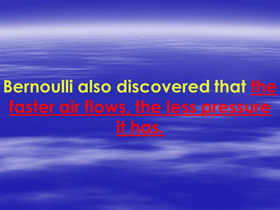 Bernoulli also discovered that the faster air flows, the less pressure it has.