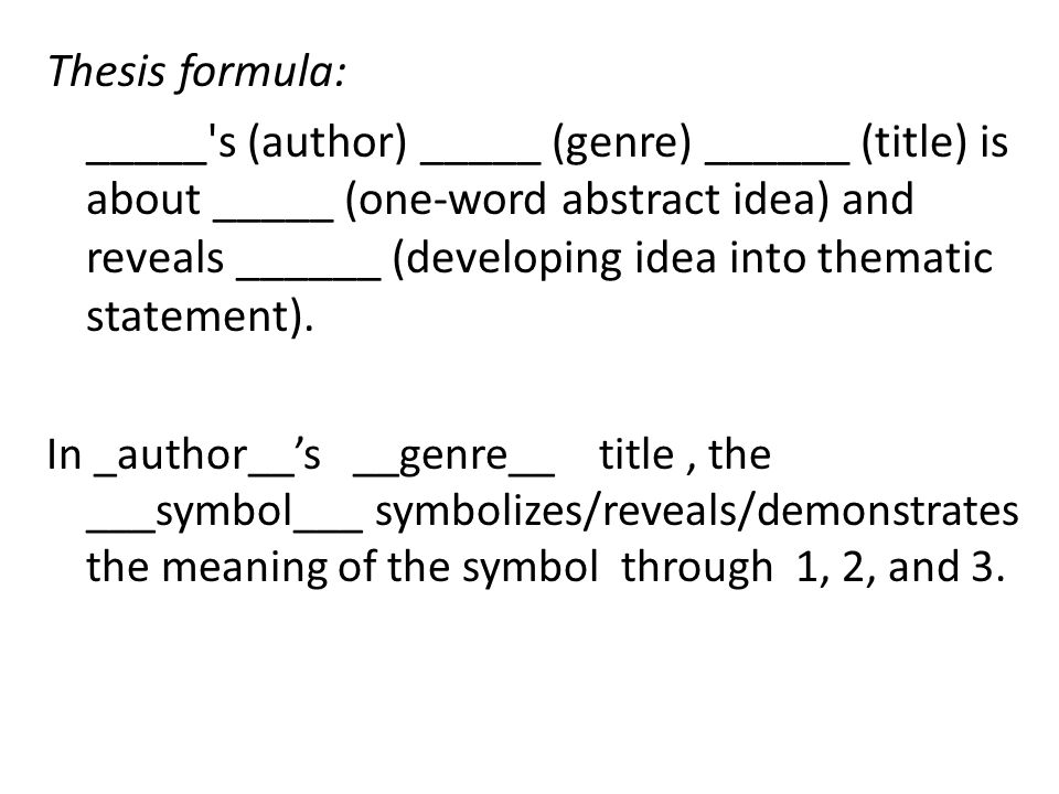 Thesis formula: _____ s (author) _____ (genre) ______ (title) is about _____ (one-word abstract idea) and reveals ______ (developing idea into thematic statement).