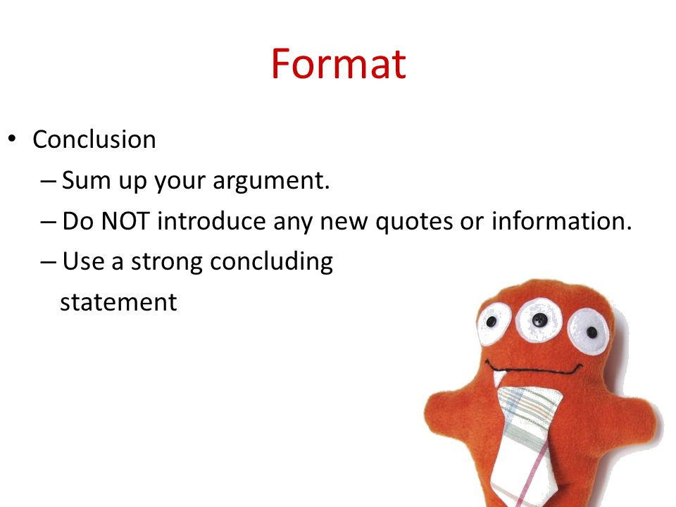 Format Conclusion – Sum up your argument. – Do NOT introduce any new quotes or information.